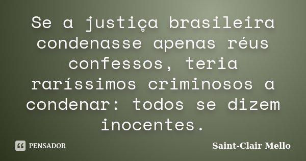 Se a justiça brasileira condenasse apenas réus confessos, teria raríssimos criminosos a condenar: todos se dizem inocentes.... Frase de SAINT-CLAIR MELLO.