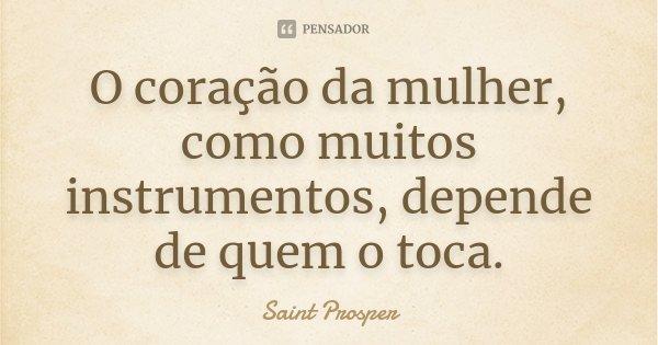 O coração da mulher, como muitos instrumentos, depende de quem o toca.... Frase de Saint Prosper.
