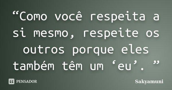 """""""Como você respeita a si mesmo, respeite os outros porque eles também têm um 'eu'. """"... Frase de Sakyamuni."""