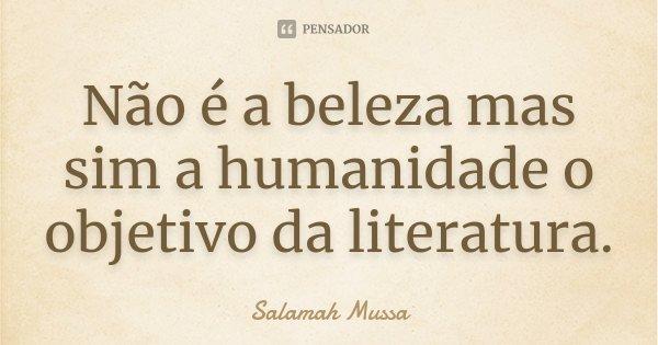 Não é a beleza mas sim a humanidade o objetivo da literatura.... Frase de Salamah Mussa.