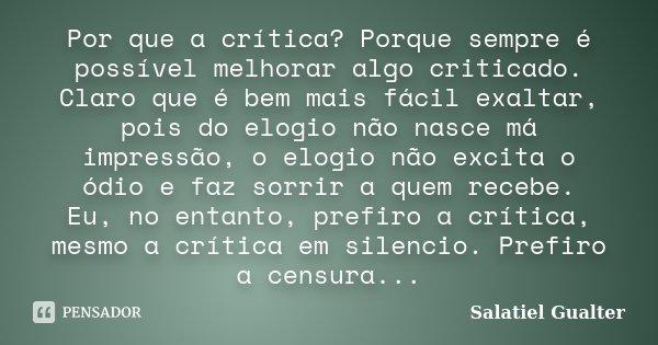 Por que a crítica? Porque sempre é possível melhorar algo criticado. Claro que é bem mais fácil exaltar, pois do elogio não nasce má impressão, o elogio não exc... Frase de Salatiel Gualter.