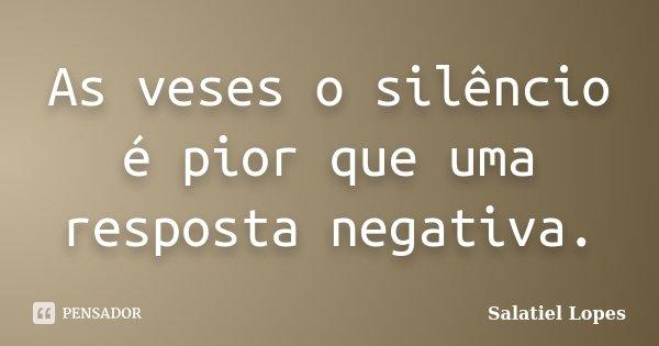 As veses o silêncio é pior que uma resposta negativa.... Frase de Salatiel Lopes.