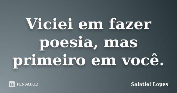 Viciei em fazer poesia, mas primeiro em você.... Frase de Salatiel Lopes.