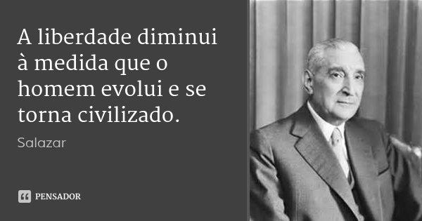 A liberdade diminui à medida que o homem evolui e se torna civilizado.... Frase de Salazar.