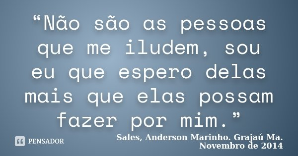 """""""Não são as pessoas que me iludem, sou eu que espero delas mais que elas possam fazer por mim.""""... Frase de Sales, Anderson Marinho. Grajaú  Ma. Novembro de 2014."""