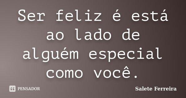 Ser feliz é está ao lado de alguém especial como você.... Frase de Salete Ferreira.