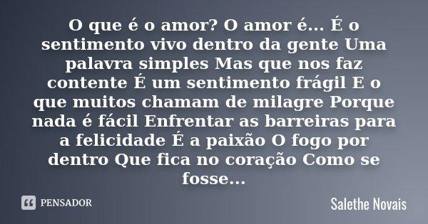 O que é o amor? O amor é... É o sentimento vivo dentro da gente Uma palavra simples Mas que nos faz contente É um sentimento frágil E o que muitos chamam de mil... Frase de Salethe Novais.