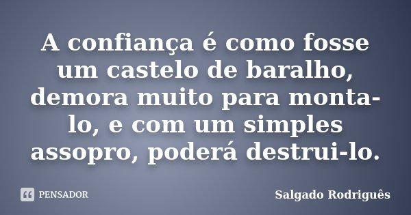 A confiança é como fosse um castelo de baralho, demora muito para monta-lo, e com um simples assopro, poderá destrui-lo.... Frase de Salgado Rodriguês.