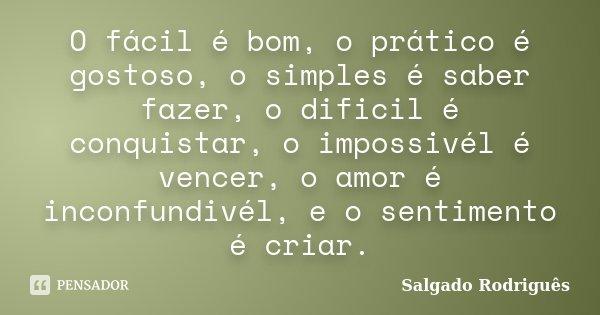O fácil é bom, o prático é gostoso, o simples é saber fazer, o dificil é conquistar, o impossivél é vencer, o amor é inconfundivél, e o sentimento é criar.... Frase de Salgado Rodrigues.