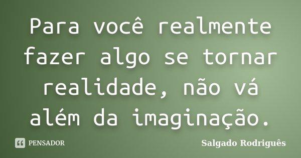 Para você realmente fazer algo se tornar realidade, não vá além da imaginação.... Frase de Salgado Rodriguês.