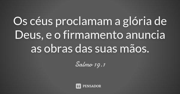 Os céus proclamam a glória de Deus, e o firmamento anuncia as obras das suas mãos.... Frase de Salmo 19.1.