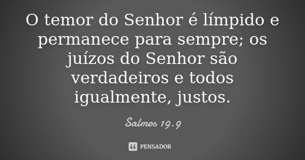 O temor do Senhor é límpido e permanece para sempre; os juízos do Senhor são verdadeiros e todos igualmente, justos.... Frase de Salmos 19.9.