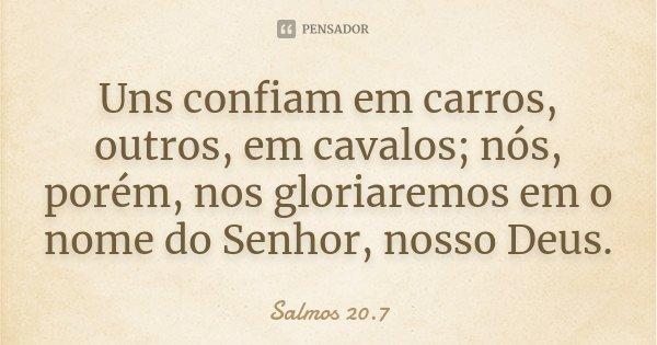 Uns confiam em carros, outros, em cavalos; nós, porém, nos gloriaremos em o nome do Senhor, nosso Deus.... Frase de Salmos 20.7.