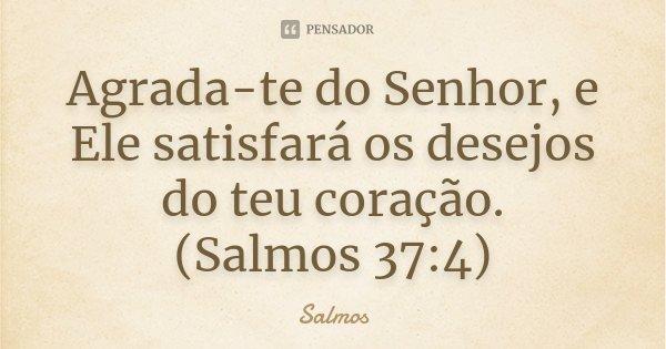 Agrada-te do Senhor, e Ele satisfará os desejos do teu coração. (Salmos 37:4)... Frase de Salmos.