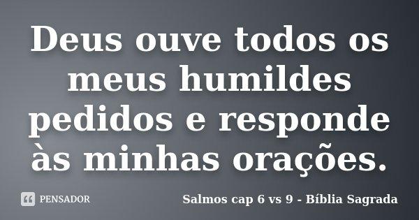 Deus ouve todos os meus humildes pedidos e responde às minhas orações.... Frase de Salmos cap 6 vs 9 - Bíblia Sagrada.