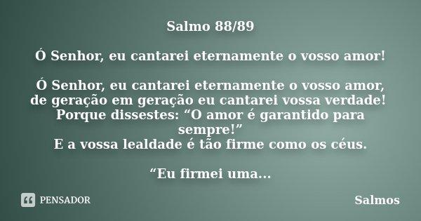 Salmo 88/89 Ó Senhor, eu cantarei eternamente o vosso amor! Ó Senhor, eu cantarei eternamente o vosso amor, de geração em geração eu cantarei vossa verdade! Por... Frase de Salmos.