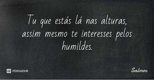 Tu que estás lá nas alturas, assim mesmo te interesses pelos humildes.... Frase de Salmos.