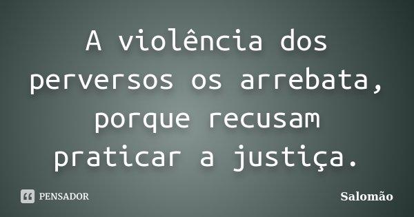 A violência dos perversos os arrebata, porque recusam praticar a justiça.... Frase de Salomão.
