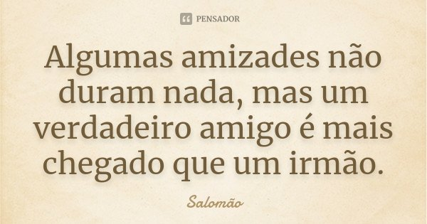 Algumas amizades não duram nada, mas um verdadeiro amigo é mais chegado que um irmão.... Frase de Salomão.
