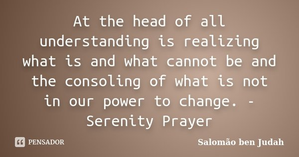 At the head of all understanding is realizing what is and what cannot be and the consoling of what is not in our power to change. - Serenity Prayer... Frase de Salomão ben Judah.