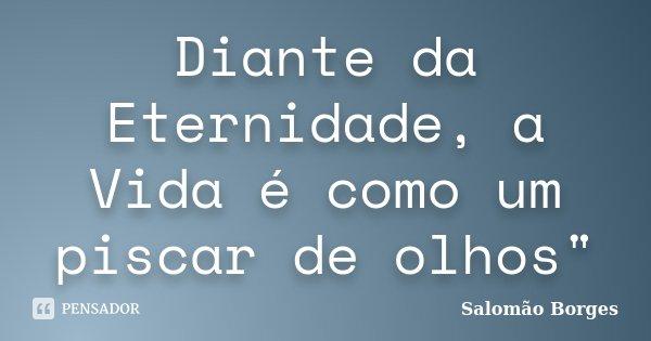 """Diante da Eternidade, a Vida é como um piscar de olhos""""... Frase de Salomão Borges."""