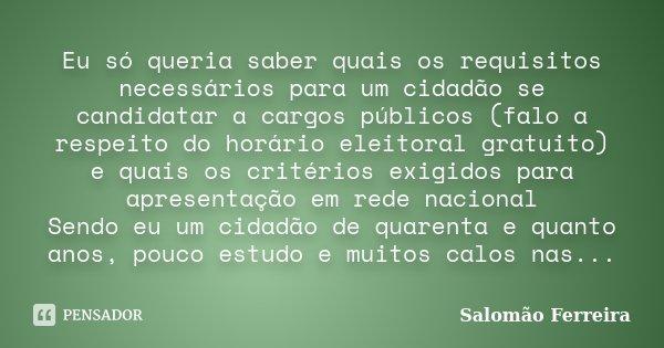 Eu só queria saber quais os requisitos necessários para um cidadão se candidatar a cargos públicos (falo a respeito do horário eleitoral gratuito) e quais os cr... Frase de Salomão Ferreira.