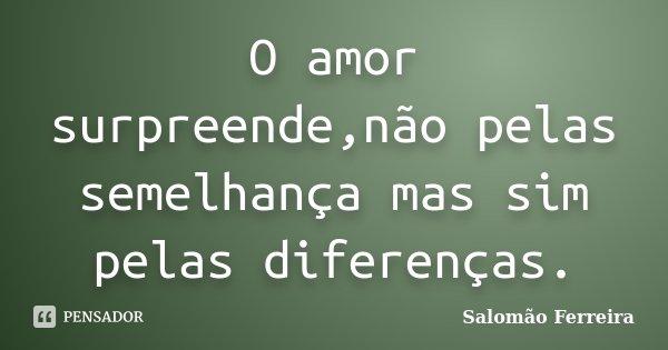 O amor surpreende,não pelas semelhança mas sim pelas diferenças.... Frase de Salomão Ferreira.