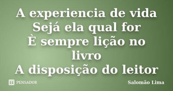 A experiencia de vida Sejá ela qual for È sempre lição no livro A disposição do leitor... Frase de Salomão Lima.