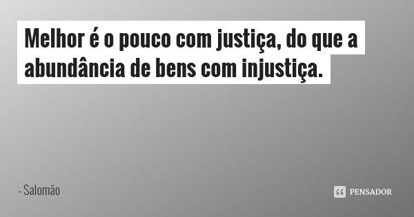 Melhor é o pouco com justiça, do que a abundância de bens com injustiça.... Frase de Salomão.