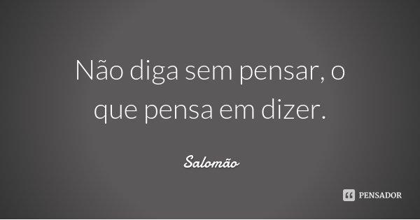 Não diga sem pensar, o que pensa em dizer.... Frase de Salomão.