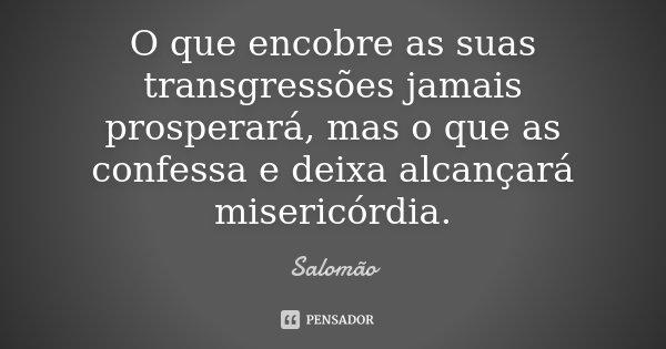 O que encobre as suas transgressões jamais prosperará, mas o que as confessa e deixa alcançará misericórdia.... Frase de Salomão.
