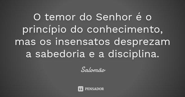 O temor do Senhor é o princípio do conhecimento, mas os insensatos desprezam a sabedoria e a disciplina.... Frase de Salomão.