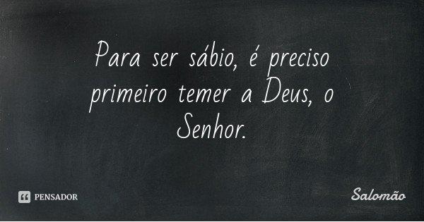 Para ser sábio, é preciso primeiro temer a Deus, o Senhor.... Frase de Salomão.