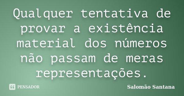 Qualquer tentativa de provar a existência material dos números não passam de meras representações.... Frase de Salomão Santana.
