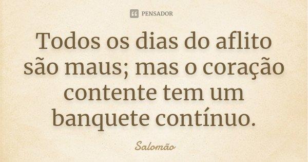 Todos os dias do aflito são maus; mas o coração contente tem um banquete contínuo.... Frase de Salomão.