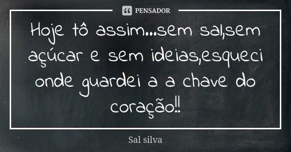 Hoje tô assim...sem sal,sem açúcar e sem ideias,esqueci onde guardei a a chave do coração!!... Frase de Sal Silva.