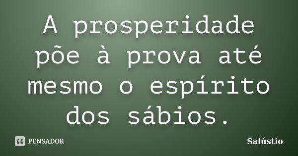 A prosperidade põe à prova até mesmo o espírito dos sábios.... Frase de Salústio.