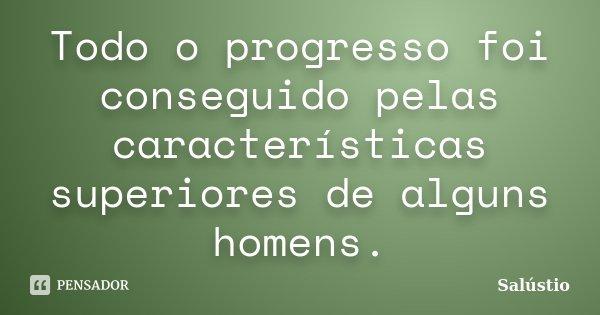 Todo o progresso foi conseguido pelas características superiores de alguns homens.... Frase de Salústio.