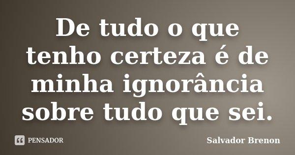 De tudo o que tenho certeza é de minha ignorância sobre tudo que sei.... Frase de Salvador Brenon.