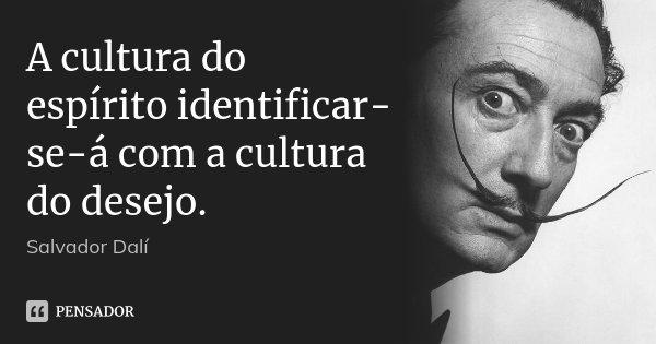 A cultura do espírito identificar-se-á com a cultura do desejo.... Frase de Salvador Dalí.
