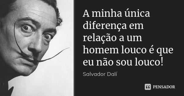 A minha única diferença em relação a um homem louco é que eu não sou louco!... Frase de Salvador Dalí.