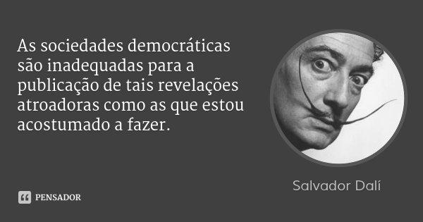 As sociedades democráticas são inadequadas para a publicação de tais revelações atroadoras como as que estou acostumado a fazer.... Frase de Salvador Dalí.