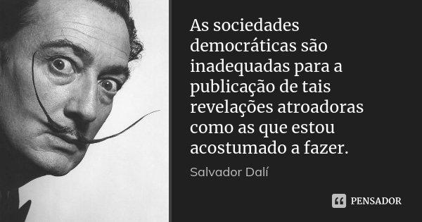 As sociedades democráticas são inadequadas para a publicação de tais revelações atroadoras como as que estou acostumado a fazer.... Frase de Salvador Dali.