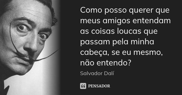 Como posso querer que meus amigos entendam as coisas loucas que passam pela minha cabeça, se eu mesmo, não entendo?... Frase de Salvador Dali.