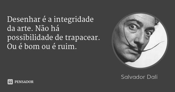 Desenhar é a integridade da arte. Não há possibilidade de trapacear. Ou é bom ou é ruim.... Frase de Salvador Dalí.