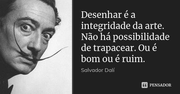 Desenhar é A Integridade Da Arte Não Salvador Dalí