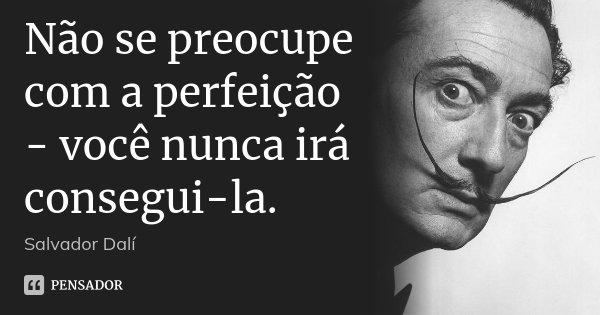 Não se preocupe com a perfeição - você nunca irá consegui-la.... Frase de Salvador Dali.