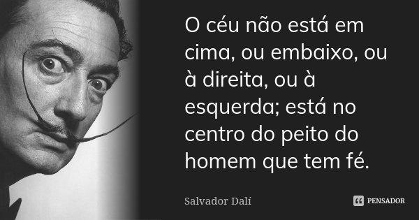 O céu não está em cima, ou embaixo, ou à direita, ou à esquerda; está no centro do peito do homem que tem fé.... Frase de Salvador Dalí.