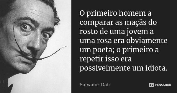 O primeiro homem a comparar as maçãs do rosto de uma jovem a uma rosa era obviamente um poeta; o primeiro a repetir isso era possivelmente um idiota.... Frase de Salvador Dali.