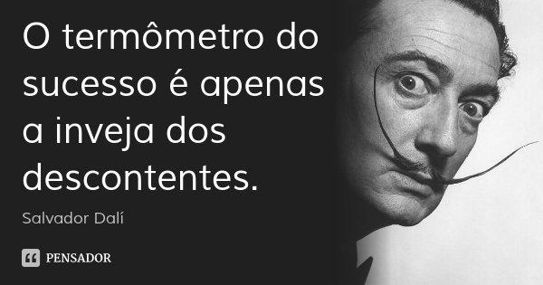 O termômetro do sucesso é apenas a inveja dos descontentes.... Frase de Salvador Dalí.